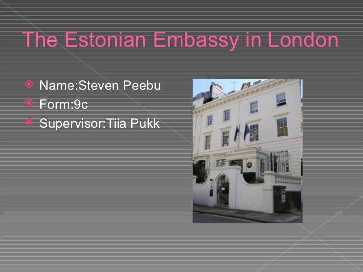 The Estonian Embassy in London <ul><li>Name:Steven Peebu </li></ul><ul><li>Form:9c </li></ul><ul><li>Supervisor:Tiia Pukk ...