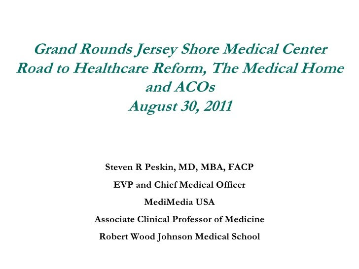 Grand Rounds Jersey Shore Medical CenterRoad to Healthcare Reform, The Medical Home and ACOsAugust 30, 2011<br />Steven R ...