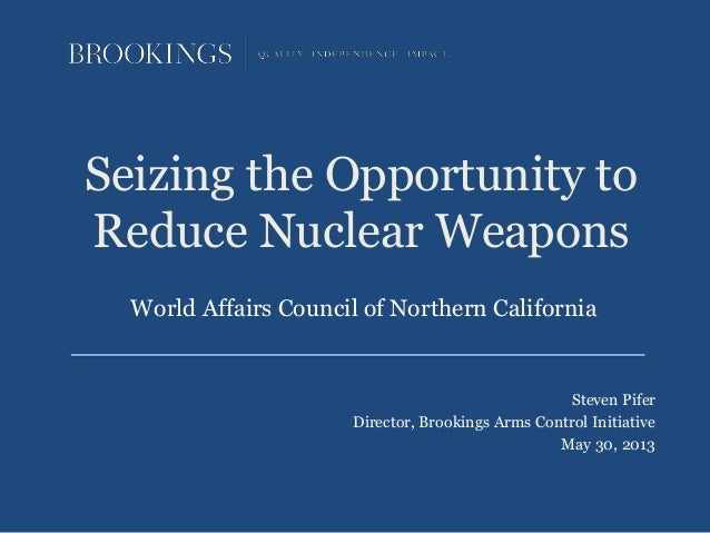 Seizing the Opportunity toReduce Nuclear WeaponsSteven PiferDirector, Brookings Arms Control InitiativeMay 30, 2013World A...