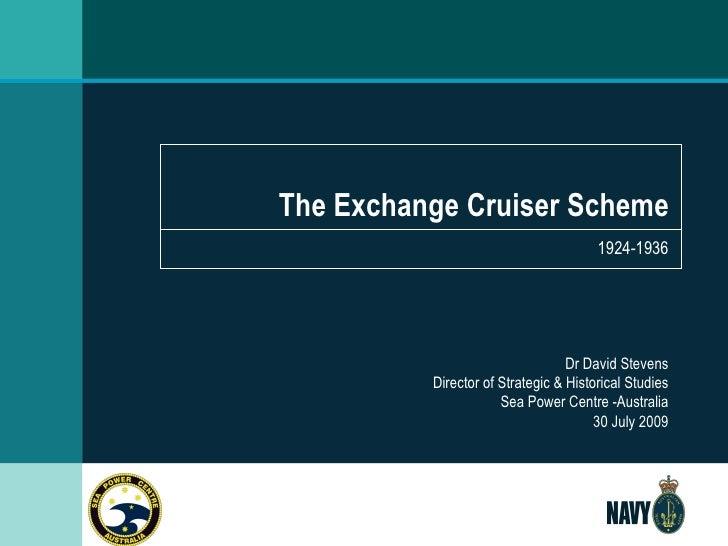The Exchange Cruiser Scheme 1924-1936 Dr David Stevens Director of Strategic & Historical Studies Sea Power Centre -Austra...