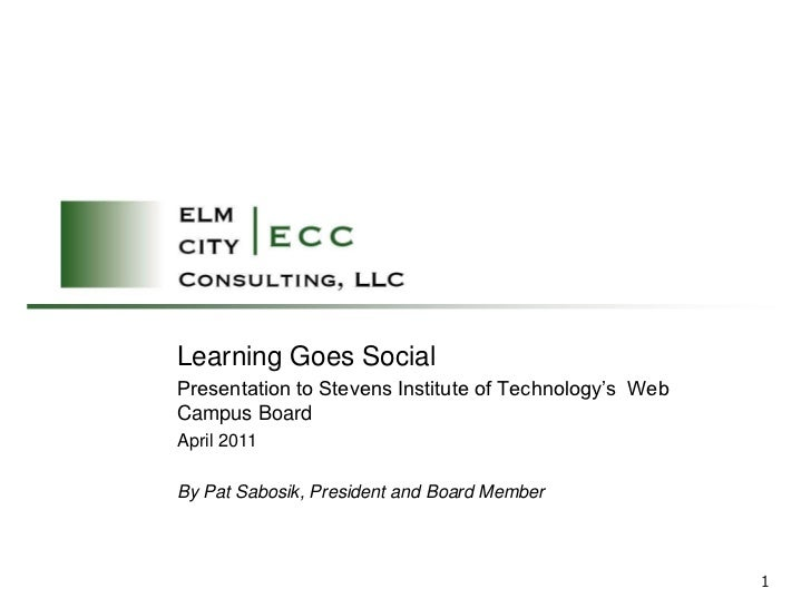 Learning Goes SocialPresentation to Stevens Institute of Technology's WebCampus BoardApril 2011By Pat Sabosik, President a...