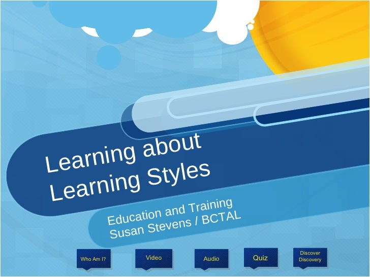 Learning about  Learning Styles Education and Training  Susan Stevens / BCTAL Audio Video Discover Discovery Who Am I?  Quiz