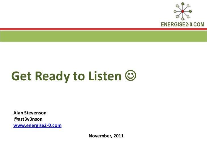 ENERGISE2-0.COMGet Ready to Listen Alan Stevenson@ast3v3nsonwww.energise2-0.com                      November, 2011