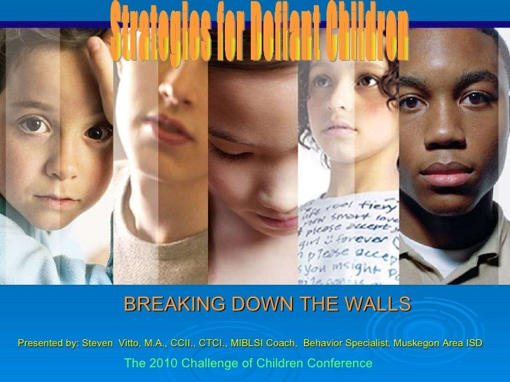 BREAKING DOWN THE WALLS Strategies for Defiant Children Presented by: Steven  Vitto, M.A., CCII., CTCI., MIBLSI Coach,  Be...