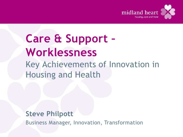 Care & Support –WorklessnessKey Achievements of Innovation inHousing and HealthSteve PhilpottBusiness Manager, Innovation,...