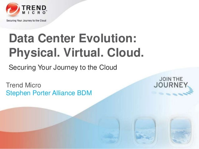 Securing Your Journey to the Cloud Trend Micro Stephen Porter Alliance BDM Data Center Evolution: Physical. Virtual. Cloud.