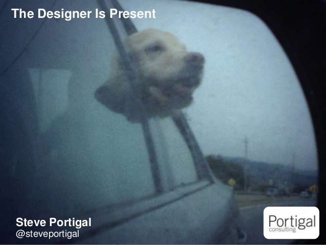 1 The Designer Is Present Steve Portigal @steveportigal