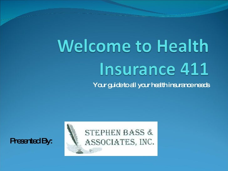 Your guide to all your health insurance needs Presented By: