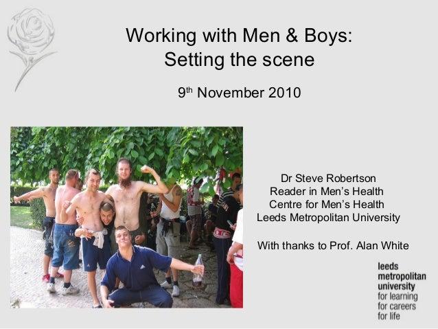 Working with Men & Boys: Setting the scene 9th November 2010 Dr Steve Robertson Reader in Men's Health Centre for Men's He...