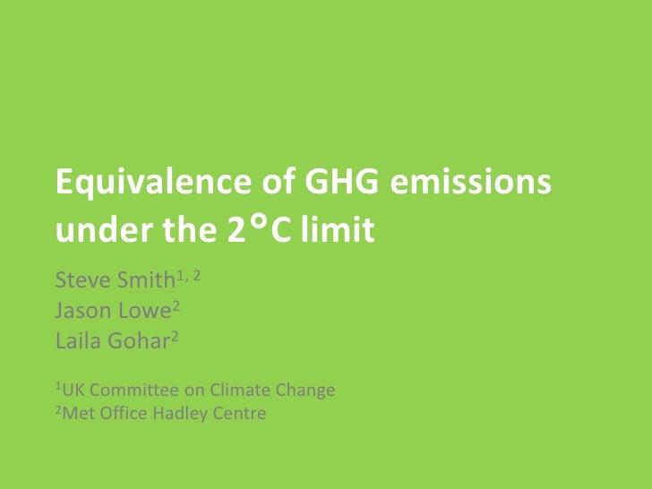 Equivalence of GHG emissionsunder the 2°C limitSteve Smith1, 2Jason Lowe2Laila Gohar21UKCommittee on Climate Change2Met Of...