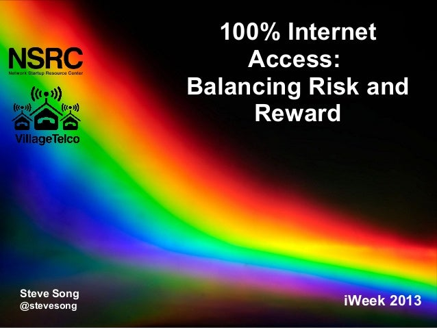 100% Internet Access: Balancing Risk and Reward Steve Song @stevesong iWeek 2013