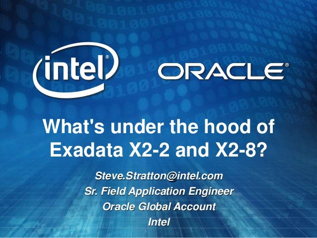 Whats under the hood ofExadata X2-2 and X2-8?      Steve.Stratton@intel.com    Sr. Field Application Engineer        Oracl...