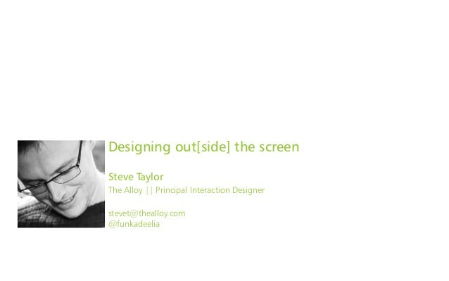 Designing out[side] the screen Steve Taylor The Alloy || Principal Interaction Designer stevet@thealloy.com @funkadeelia