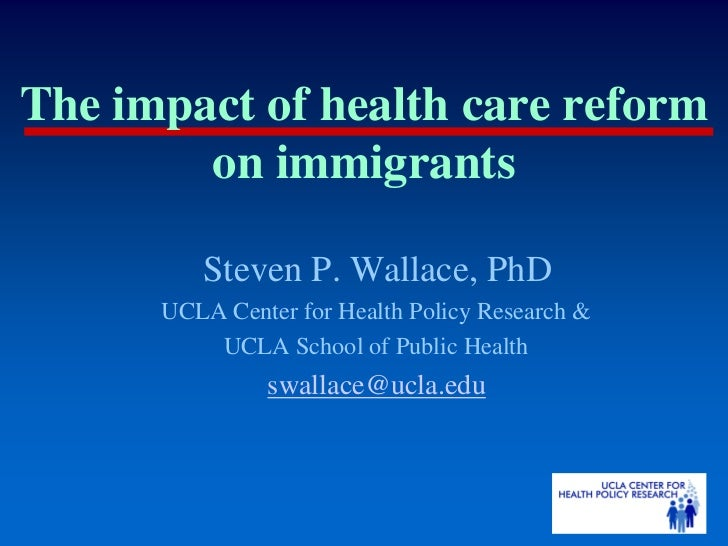 The impact of health care reform        on immigrants         Steven P. Wallace, PhD      UCLA Center for Health Policy Re...