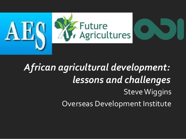 African agricultural development: lessons and challenges SteveWiggins Overseas Development Institute