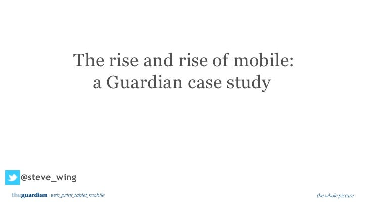 The rise and rise of mobile:            a Guardian case study@steve_wing