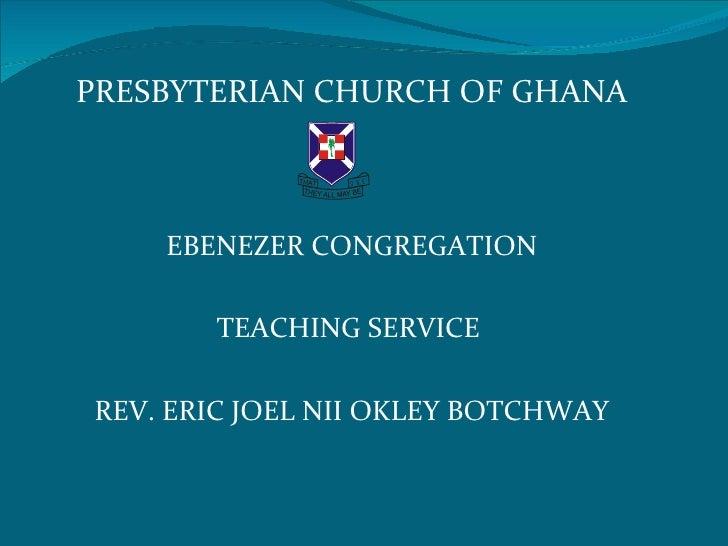 PRESBYTERIAN CHURCH OF GHANA                O NE    EBENEZER CONGREGATION       TEACHING SERVICEREV. ERIC JOEL NII OKLEY B...