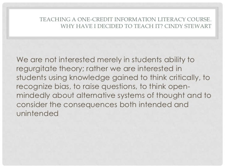 TEACHING A ONE-CREDIT INFORMATION LITERACY COURSE.            WHY HAVE I DECIDED TO TEACH IT? CINDY STEWARTWe are not inte...