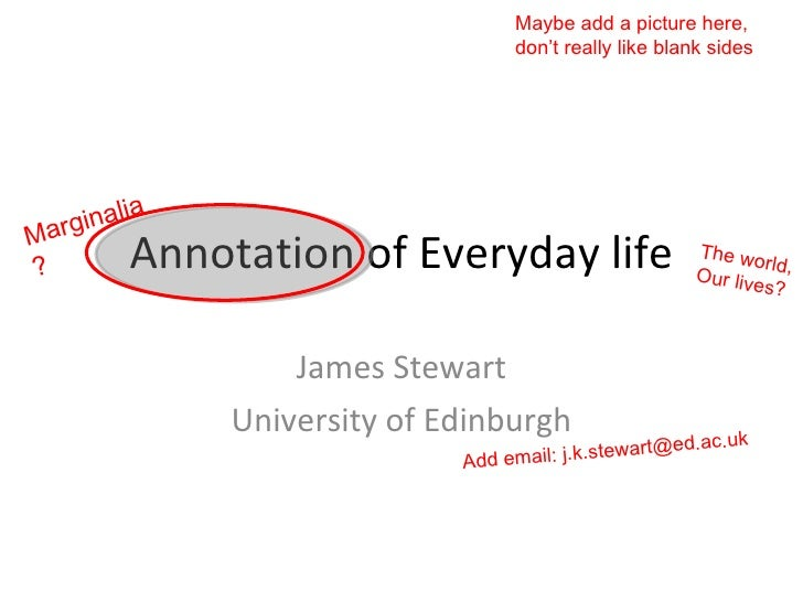 Annotation of Everyday life James Stewart University of Edinburgh Marginalia? The world, Our lives? Add email: j.k.stewart...
