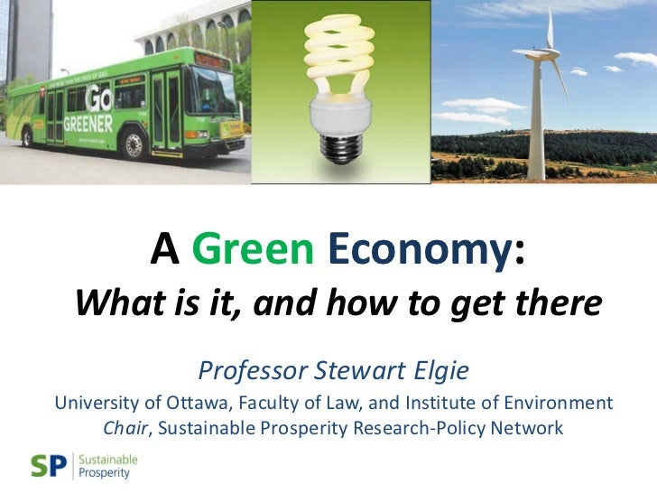A Green Economy:  What is it, and how to get there                Professor Stewart ElgieUniversity of Ottawa, Faculty of ...