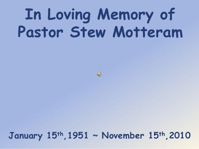 In Loving Memory of Pastor Stew MotteramJanuary 15th,1951 ~ November 15th,2010