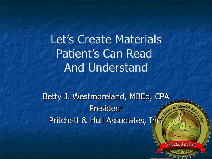 Let's Create Materials Patient's Can Read  And Understand Betty J. Westmoreland, MBEd, CPA President Pritchett & Hull Asso...