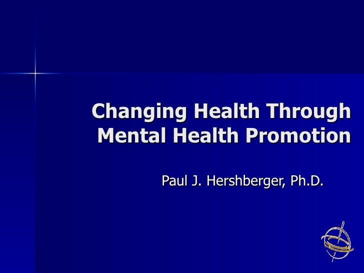 Changing Health Through Mental Health Promotion Paul J. Hershberger, Ph.D.