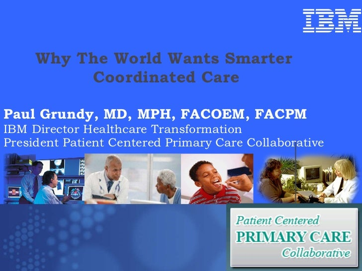 Why The World Wants Smarter  Coordinated Care Paul Grundy MD, MPH IBM International Director Healthcare Transformation Pau...