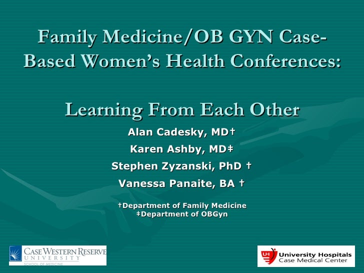 Family Medicine/OB GYN Case-Based Women's Health Conferences:  Learning From Each Other Alan Cadesky, MD† Karen Ashby, MD‡...