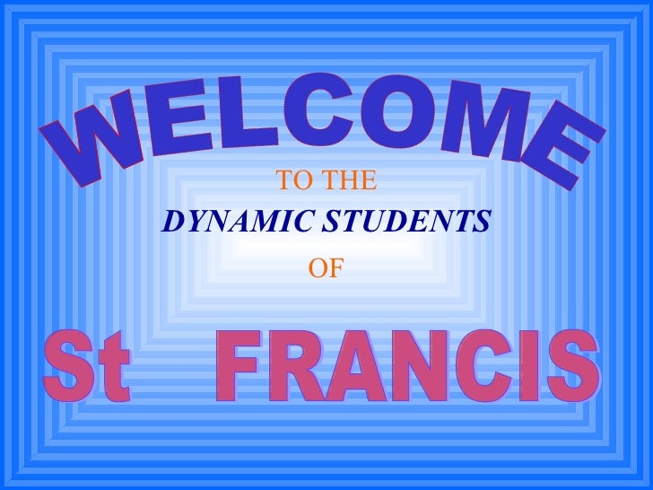 WELCOME TO THE DYNAMIC STUDENTS OF St  FRANCIS