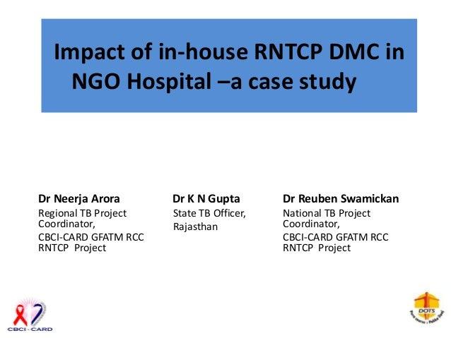 Impact of in-house RNTCP DMC in    NGO Hospital –a case studyDr Neerja Arora       Dr K N Gupta        Dr Reuben Swamickan...