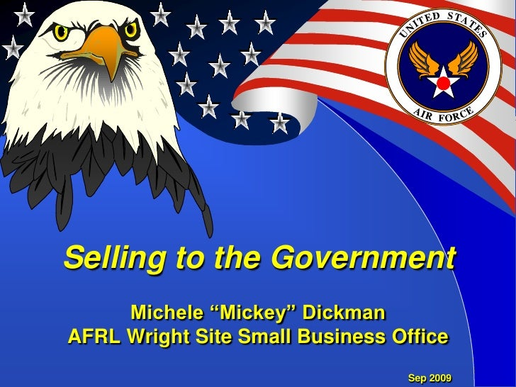 "Selling to the GovernmentMichele ""Mickey"" DickmanAFRL Wright Site Small Business Office<br />Sep 2009<br />"