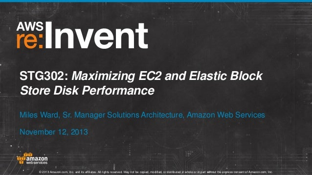 STG302: Maximizing EC2 and Elastic Block Store Disk Performance Miles Ward, Sr. Manager Solutions Architecture, Amazon Web...