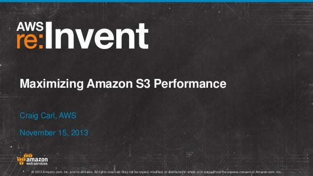Maximizing Amazon S3 Performance Craig Carl, AWS November 15, 2013  © 2013 Amazon.com, Inc. and its affiliates. All rights...