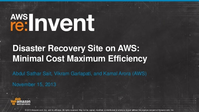 Disaster Recovery Site on AWS: Minimal Cost Maximum Efficiency Abdul Sathar Sait, Vikram Garlapati, and Kamal Arora (AWS) ...