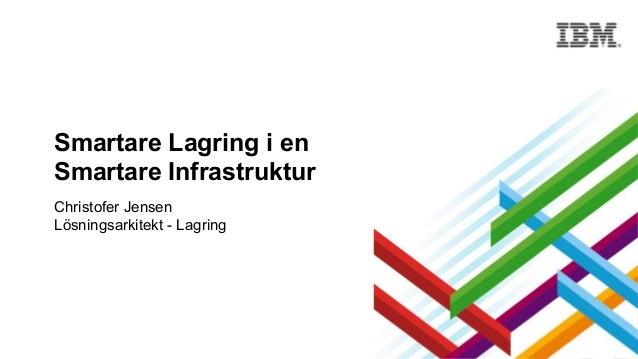 Smartare Lagring i en Smartare Infrastruktur Christofer Jensen Lösningsarkitekt - Lagring