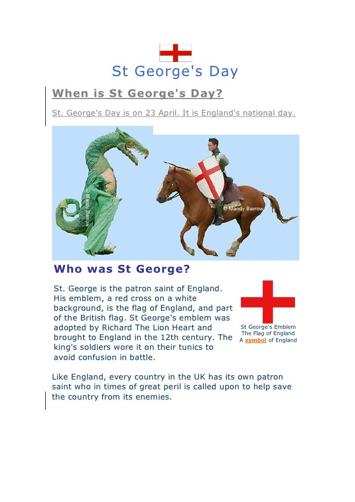 St George's Day When is St George's Day? St. George's Day is on 23 April. It is England's national day.     Who was St Geo...