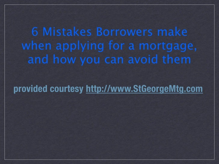 6 Mistakes Borrowers make  when applying for a mortgage,   and how you can avoid them  provided courtesy http://www.StGeor...