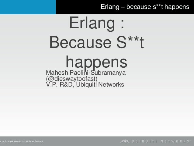 V 1.0 © Ubiquiti Networks, Inc. All Rights Reserved Erlang – because s**t happens Erlang : Because S**t happensMahesh Paol...