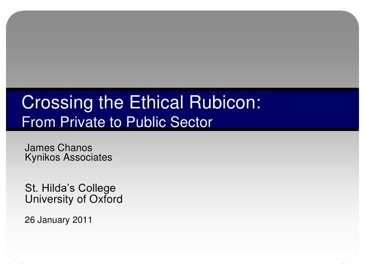 """Crossing the Ethical Rubicon:From Private to Public SectorJames ChanosKynikos AssociatesSt. Hilda""""s CollegeUniversity of O..."""