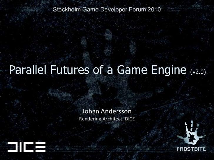 Stockholm Game Developer Forum 2010<br />Parallel Futures of a Game Engine (v2.0)<br />Johan Andersson<br />Rendering Arch...