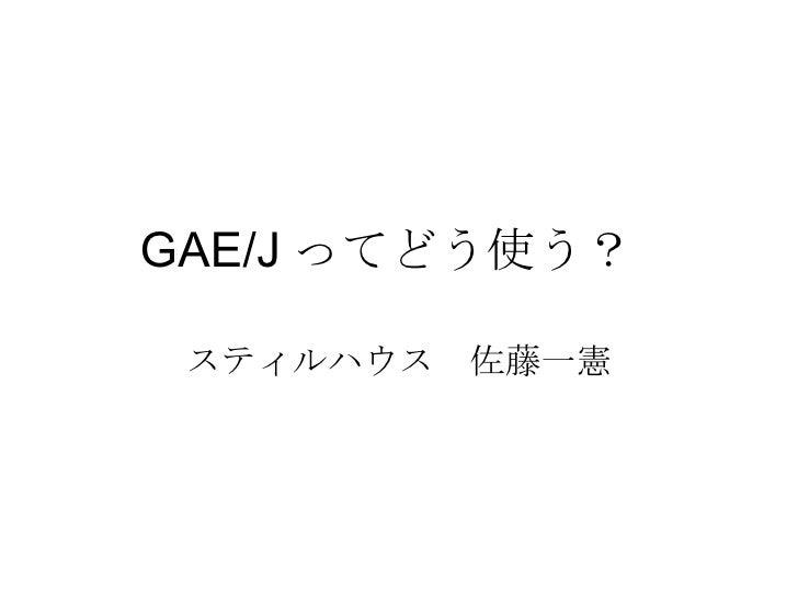GAE/J ってどう使う?  スティルハウス 佐藤一憲