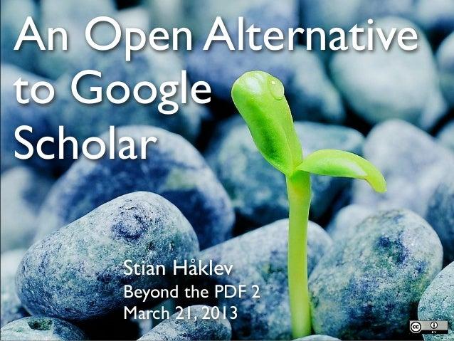 An Open Alternativeto GoogleScholar     Stian Håklev     Beyond the PDF 2     March 21, 2013