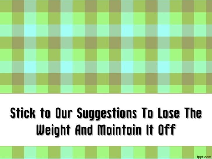 Stick to Our Suggestions To Lose The     Weight And Maintain It Off