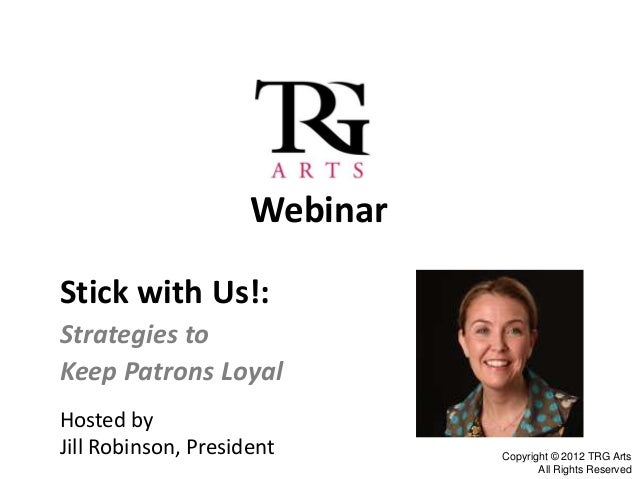 WebinarStick with Us!:Strategies toKeep Patrons LoyalHosted byJill Robinson, President       Copyright © 2012 TRG Arts    ...