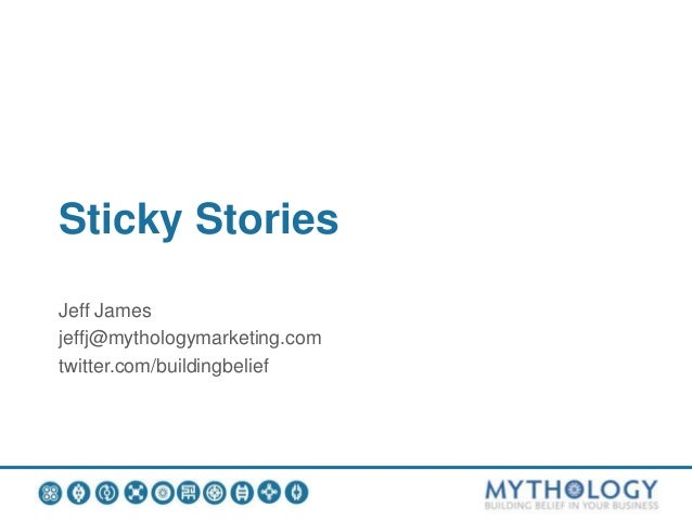 Sticky Stories Jeff James jeffj@mythologymarketing.com twitter.com/buildingbelief
