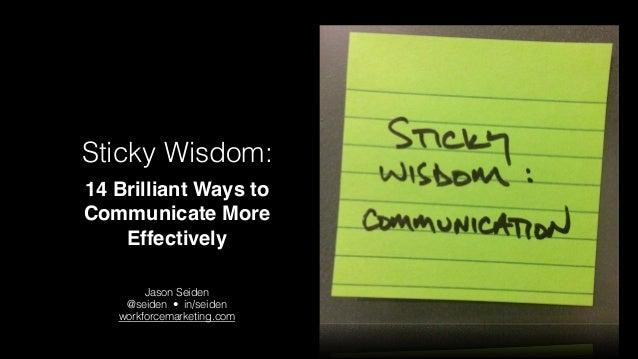 Sticky Wisdom: 14 Brilliant Ways to Communicate More Effectively !  Jason Seiden @seiden • in/seiden workforcemarketing....