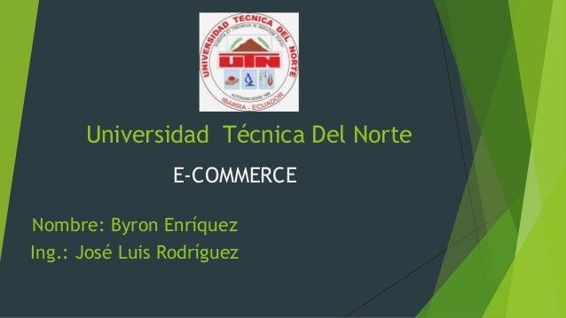 Universidad Técnica Del Norte E-COMMERCE Nombre: Byron Enríquez Ing.: José Luis Rodríguez
