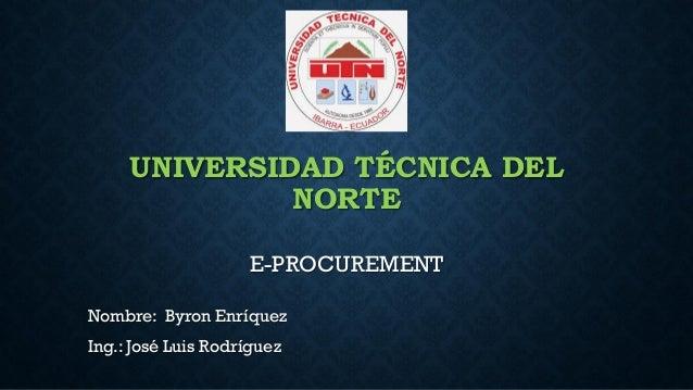 UNIVERSIDAD TÉCNICA DEL NORTE E-PROCUREMENT Nombre: Byron Enríquez Ing.: José Luis Rodríguez