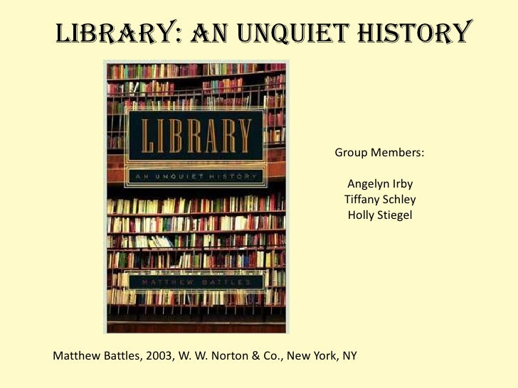Library: An Unquiet History<br />Group Members:<br />Angelyn Irby<br />Tiffany Schley<br />Holly Stiegel<br />Matthew Batt...